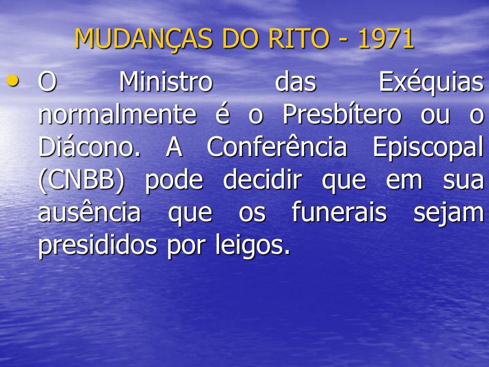 MUDANÇAS DO RITO - 1971 O Ministro das Exéquias normalmente é o Presbítero ou o Diácono. A Conferência Episcopal (CNBB) pode decidir que em sua ausênc