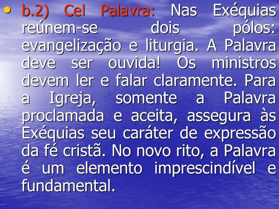 b.2) Cel Palavra: Nas Exéquias reúnem-se dois pólos: evangelização e liturgia. A Palavra deve ser ouvida! Os ministros devem ler e falar claramente. P