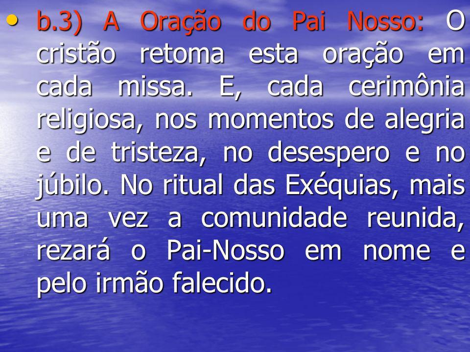 b.3) A Oração do Pai Nosso: O cristão retoma esta oração em cada missa. E, cada cerimônia religiosa, nos momentos de alegria e de tristeza, no desespe