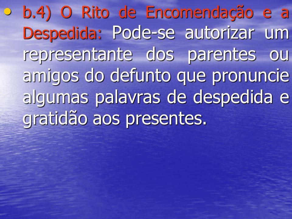 b.4) O Rito de Encomendação e a Despedida: Pode-se autorizar um representante dos parentes ou amigos do defunto que pronuncie algumas palavras de desp