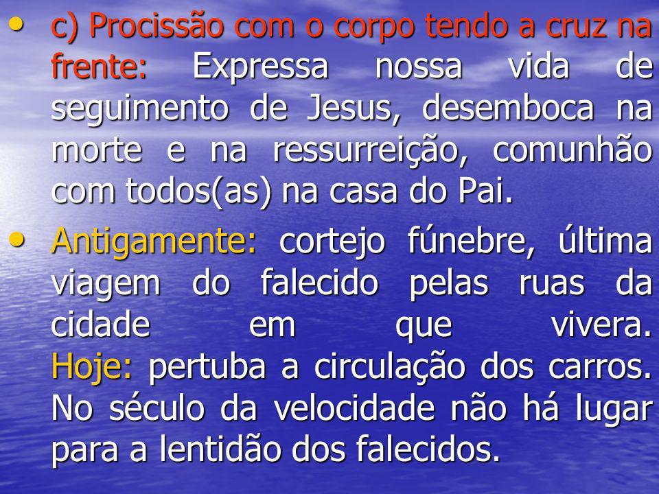c) Procissão com o corpo tendo a cruz na frente: Expressa nossa vida de seguimento de Jesus, desemboca na morte e na ressurreição, comunhão com todos(