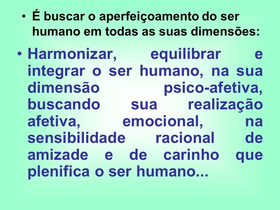 Harmonizar, equilibrar e integrar o ser humano, na sua dimensão psico-afetiva, buscando sua realização afetiva, emocional, na sensibilidade racional d