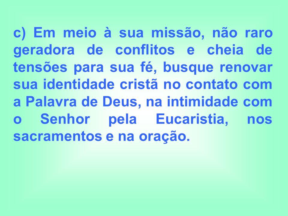 c) Em meio à sua missão, não raro geradora de conflitos e cheia de tensões para sua fé, busque renovar sua identidade cristã no contato com a Palavra