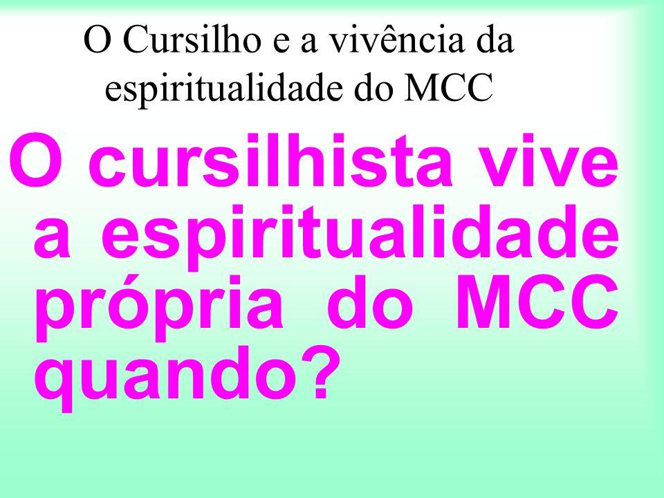 O Cursilho e a vivência da espiritualidade do MCC O cursilhista vive a espiritualidade própria do MCC quando?