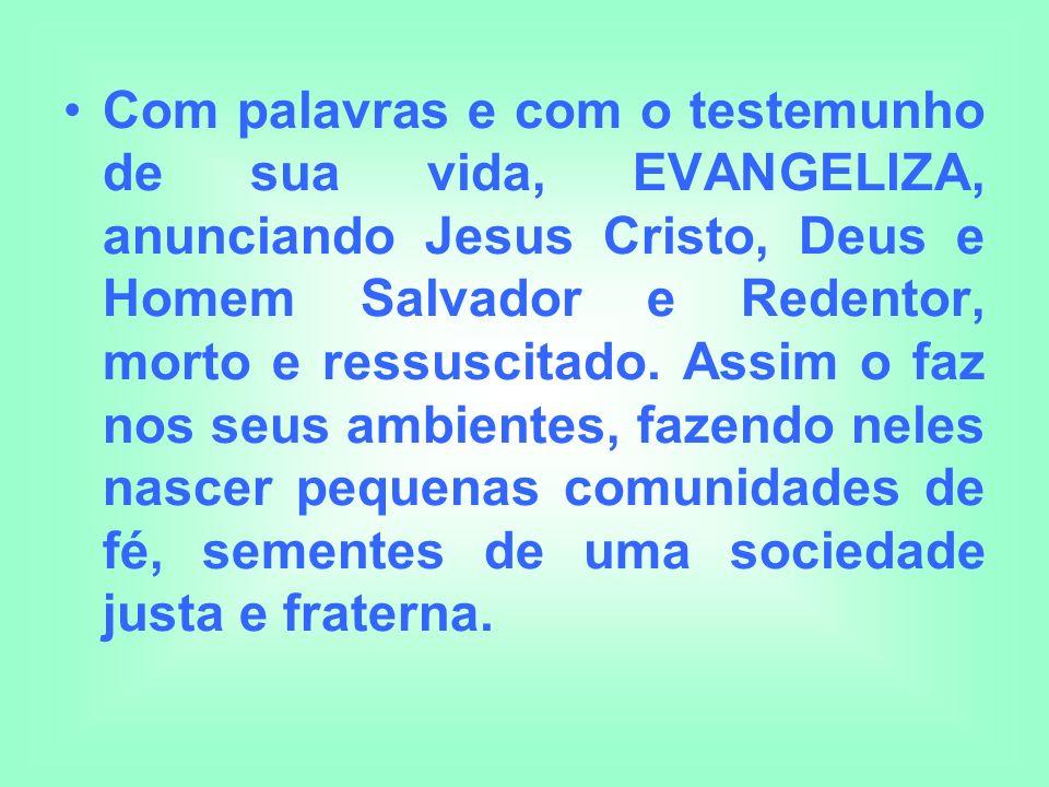 Com palavras e com o testemunho de sua vida, EVANGELIZA, anunciando Jesus Cristo, Deus e Homem Salvador e Redentor, morto e ressuscitado. Assim o faz
