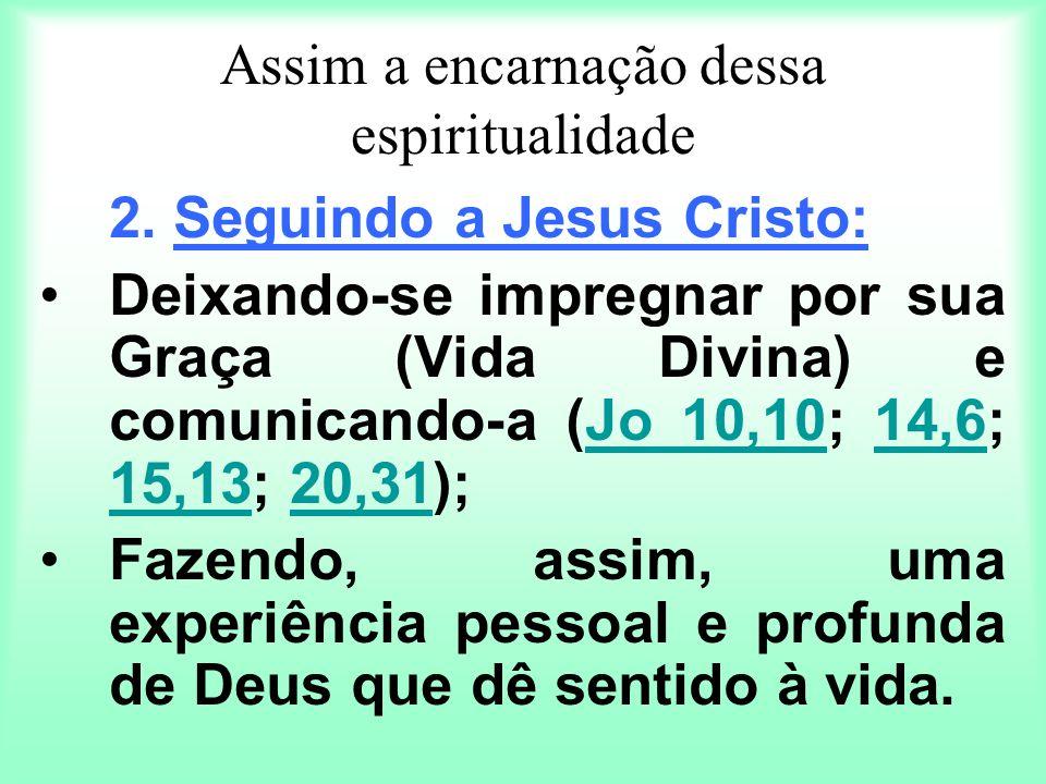 Assim a encarnação dessa espiritualidade 2. Seguindo a Jesus Cristo: Deixando-se impregnar por sua Graça (Vida Divina) e comunicando-a (Jo 10,10; 14,6