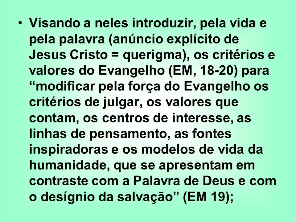 Visando a neles introduzir, pela vida e pela palavra (anúncio explícito de Jesus Cristo = querigma), os critérios e valores do Evangelho (EM, 18-20) p