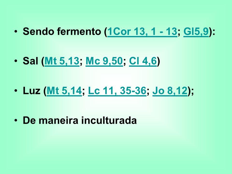 Sendo fermento (1Cor 13, 1 - 13; Gl5,9):1Cor 13, 1 - 13Gl5,9 Sal (Mt 5,13; Mc 9,50; Cl 4,6)Mt 5,13Mc 9,50Cl 4,6 Luz (Mt 5,14; Lc 11, 35-36; Jo 8,12);M