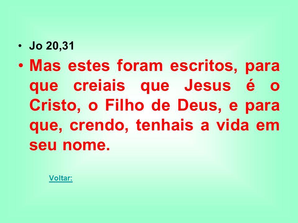 Jo 20,31 Mas estes foram escritos, para que creiais que Jesus é o Cristo, o Filho de Deus, e para que, crendo, tenhais a vida em seu nome. Voltar: