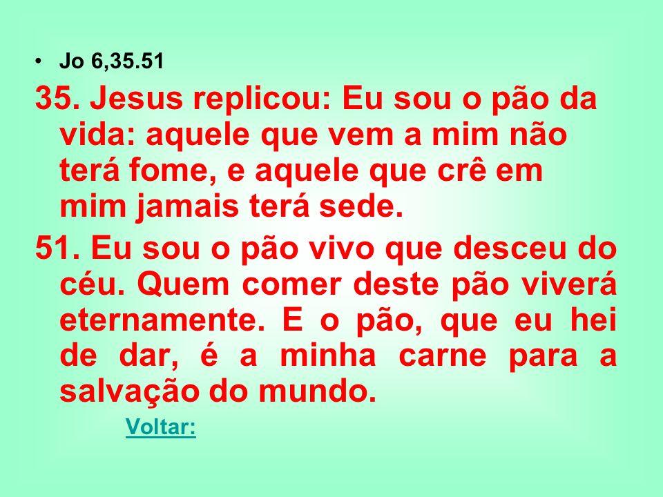 Jo 6,35.51 35. Jesus replicou: Eu sou o pão da vida: aquele que vem a mim não terá fome, e aquele que crê em mim jamais terá sede. 51. Eu sou o pão vi