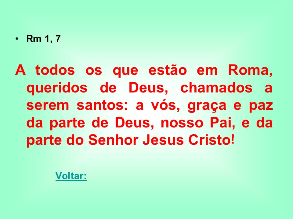 Rm 1, 7 A todos os que estão em Roma, queridos de Deus, chamados a serem santos: a vós, graça e paz da parte de Deus, nosso Pai, e da parte do Senhor