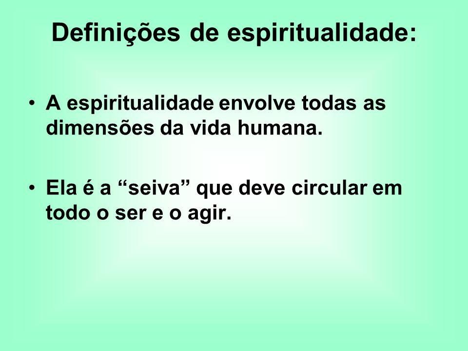 Definições de espiritualidade: A espiritualidade envolve todas as dimensões da vida humana. Ela é a seiva que deve circular em todo o ser e o agir.