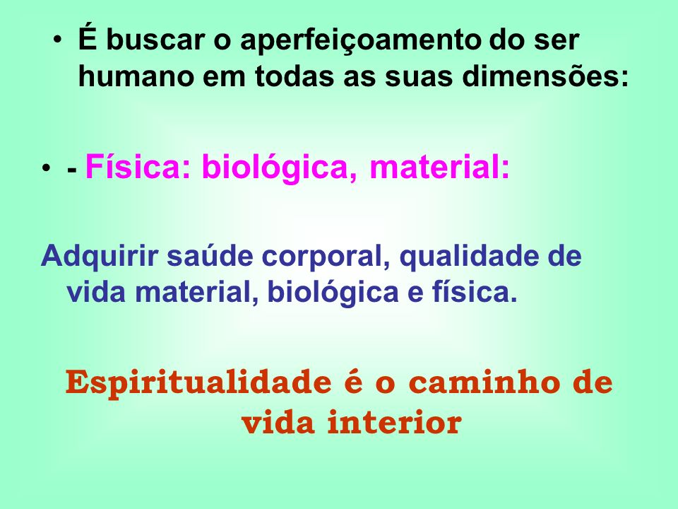 - Física: biológica, material: Adquirir saúde corporal, qualidade de vida material, biológica e física. Espiritualidade é o caminho de vida interior É