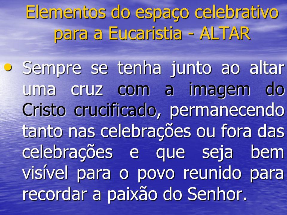 Elementos do espaço celebrativo para a Eucaristia - ALTAR Sempre se tenha junto ao altar uma cruz com a imagem do Cristo crucificado, permanecendo tan