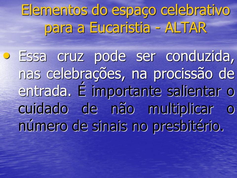 Elementos do espaço celebrativo para a Eucaristia - ALTAR Essa cruz pode ser conduzida, nas celebrações, na procissão de entrada. É importante salient