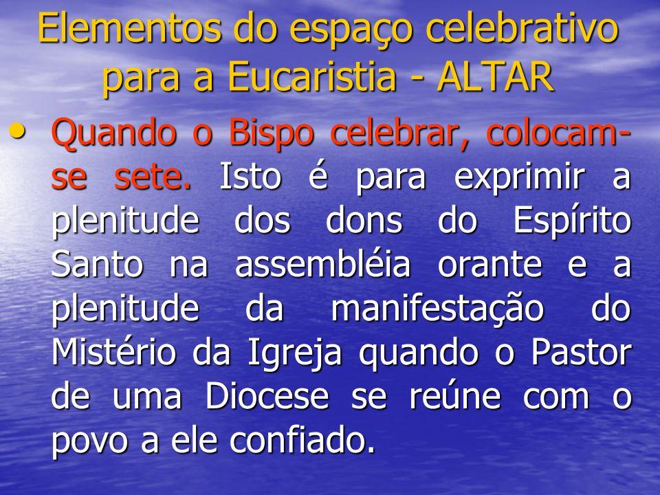 Elementos do espaço celebrativo para a Eucaristia - ALTAR Quando o Bispo celebrar, colocam- se sete. Isto é para exprimir a plenitude dos dons do Espí