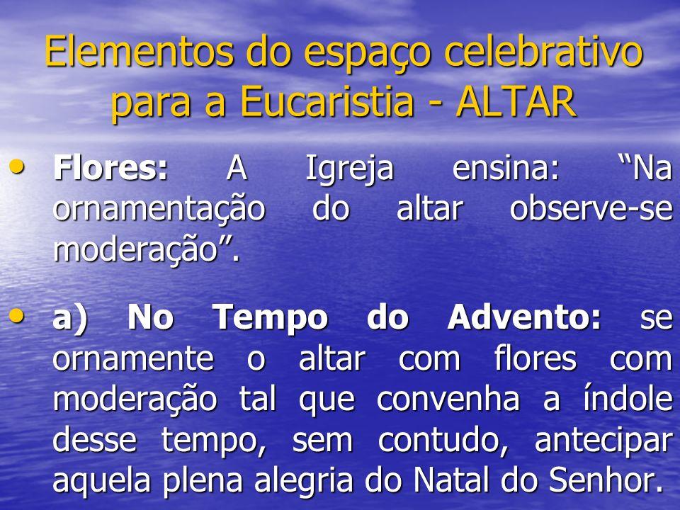 Elementos do espaço celebrativo para a Eucaristia - ALTAR Flores: A Igreja ensina: Na ornamentação do altar observe-se moderação. Flores: A Igreja ens
