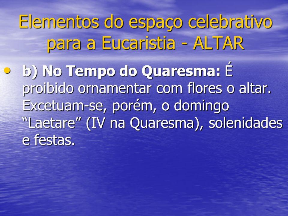 Elementos do espaço celebrativo para a Eucaristia - ALTAR b) No Tempo do Quaresma: É proibido ornamentar com flores o altar. Excetuam-se, porém, o dom