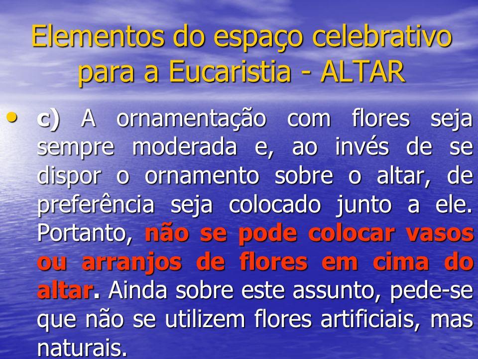 Elementos do espaço celebrativo para a Eucaristia - ALTAR c) A ornamentação com flores seja sempre moderada e, ao invés de se dispor o ornamento sobre