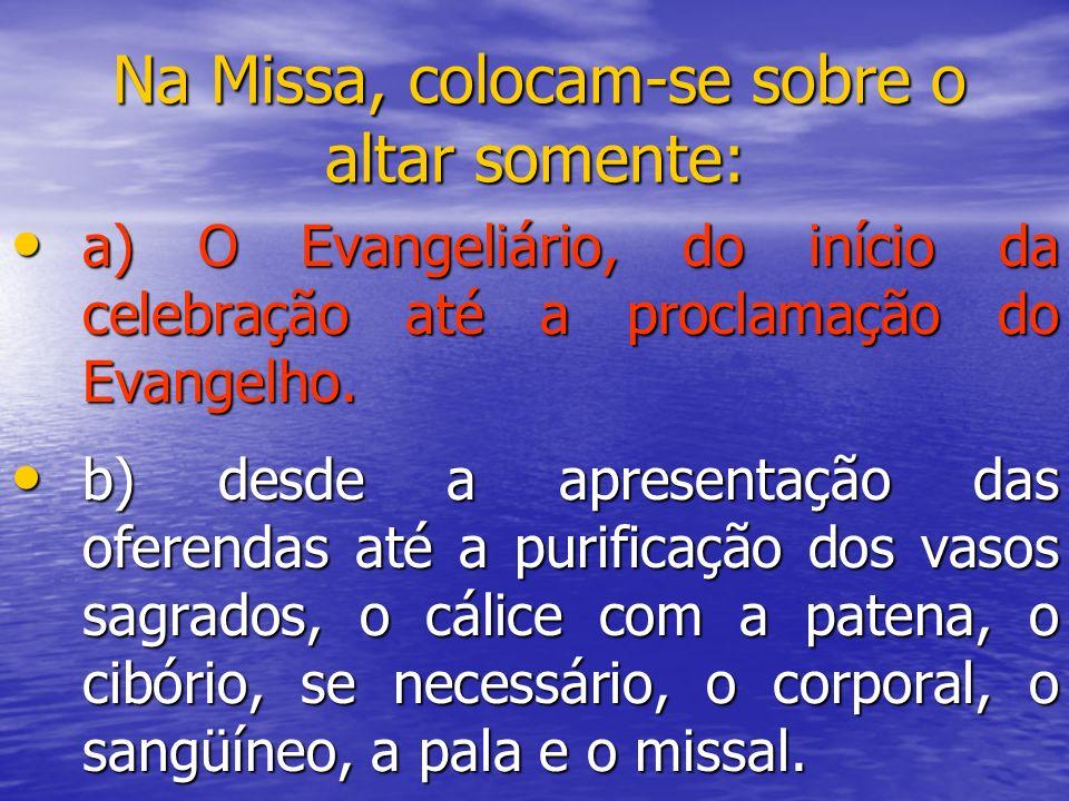Na Missa, colocam-se sobre o altar somente: a) O Evangeliário, do início da celebração até a proclamação do Evangelho. a) O Evangeliário, do início da