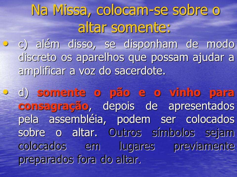 Na Missa, colocam-se sobre o altar somente: c) além disso, se disponham de modo discreto os aparelhos que possam ajudar a amplificar a voz do sacerdot