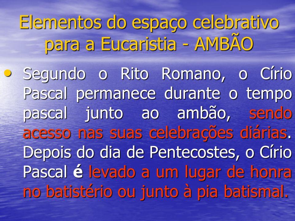 Elementos do espaço celebrativo para a Eucaristia - AMBÃO Segundo o Rito Romano, o Círio Pascal permanece durante o tempo pascal junto ao ambão, sendo