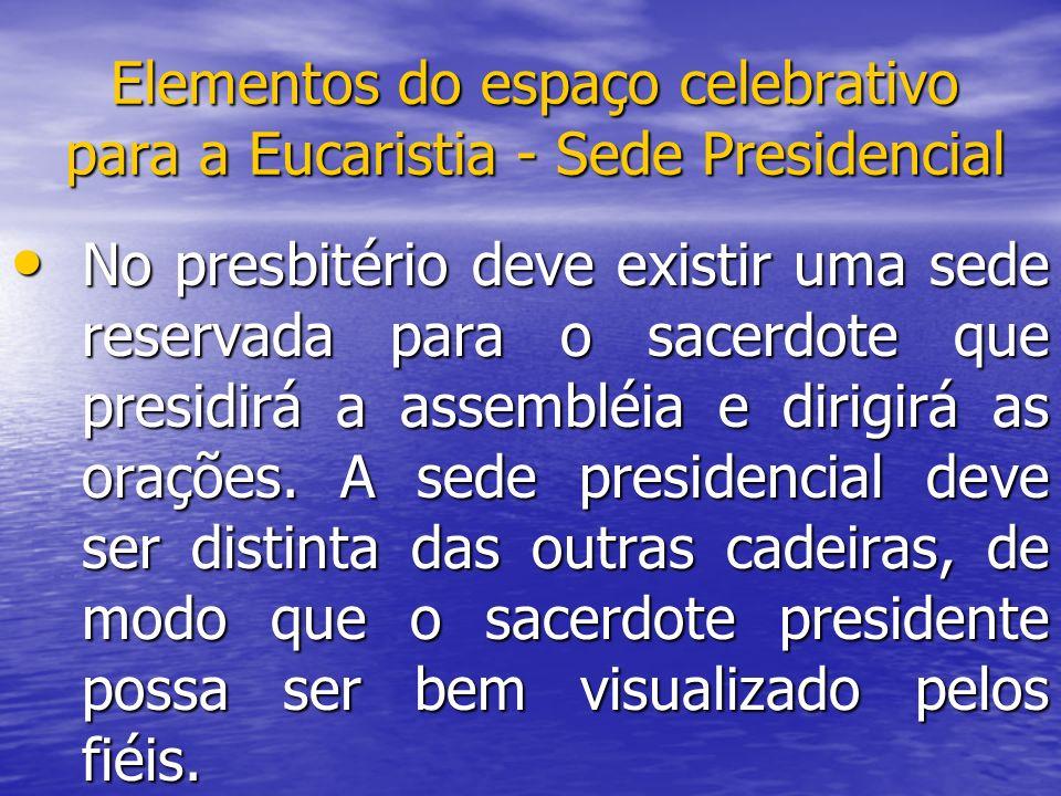 Elementos do espaço celebrativo para a Eucaristia - Sede Presidencial No presbitério deve existir uma sede reservada para o sacerdote que presidirá a