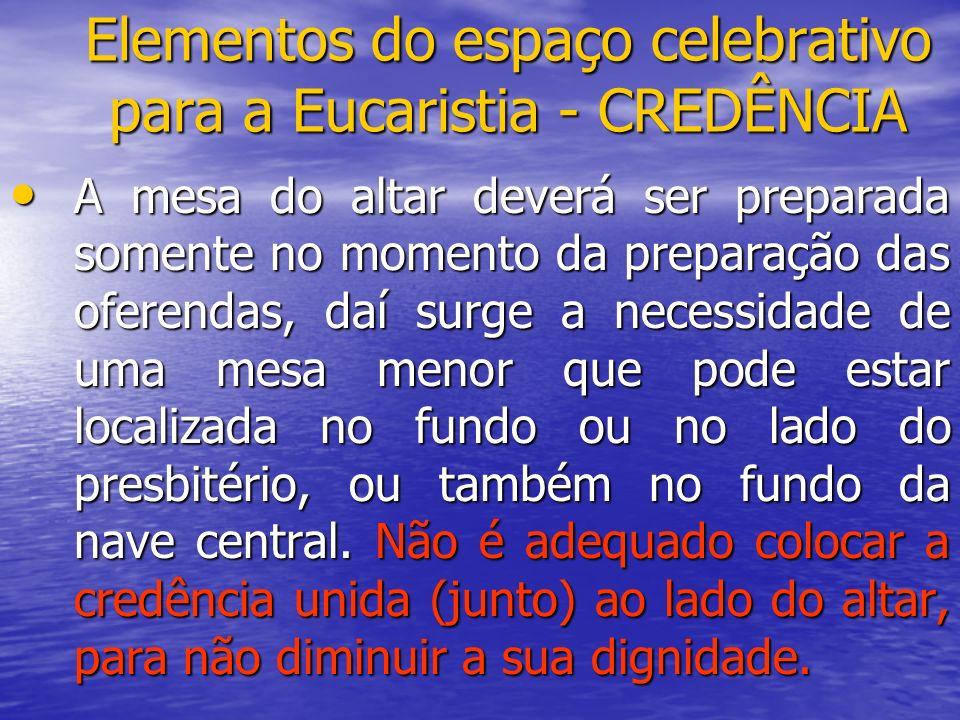 Elementos do espaço celebrativo para a Eucaristia - CREDÊNCIA A mesa do altar deverá ser preparada somente no momento da preparação das oferendas, daí