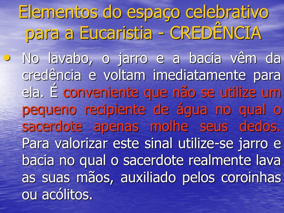 Elementos do espaço celebrativo para a Eucaristia - CREDÊNCIA No lavabo, o jarro e a bacia vêm da credência e voltam imediatamente para ela. É conveni