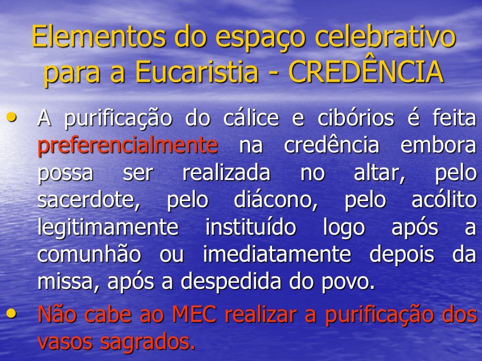 Elementos do espaço celebrativo para a Eucaristia - CREDÊNCIA A purificação do cálice e cibórios é feita preferencialmente na credência embora possa s