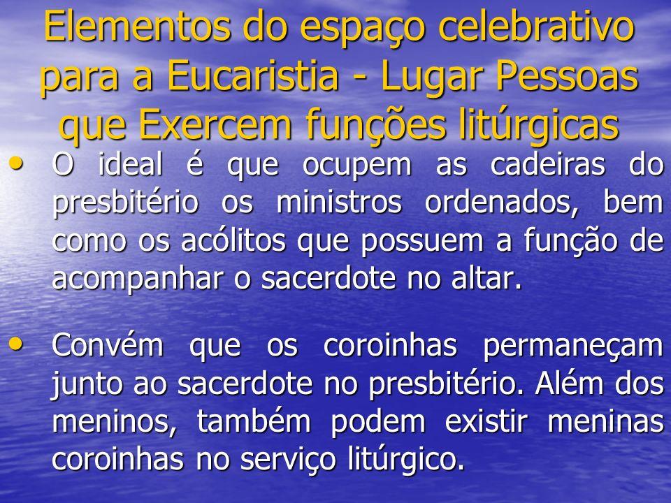 Elementos do espaço celebrativo para a Eucaristia - Lugar Pessoas que Exercem funções litúrgicas O ideal é que ocupem as cadeiras do presbitério os mi