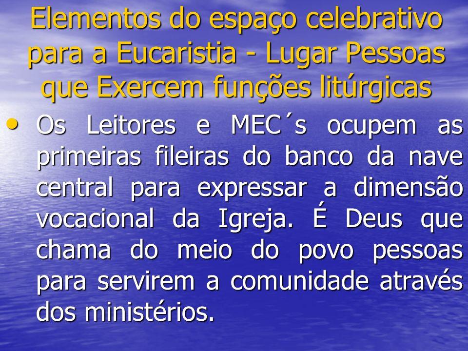 Elementos do espaço celebrativo para a Eucaristia - Lugar Pessoas que Exercem funções litúrgicas Os Leitores e MEC´s ocupem as primeiras fileiras do b