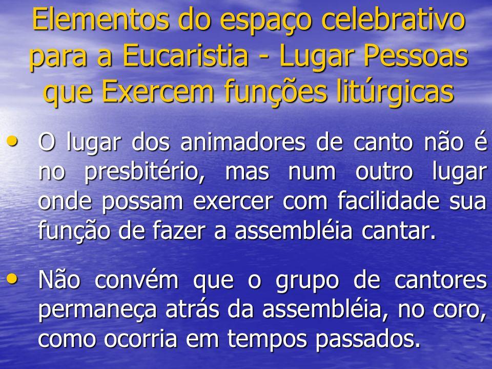 Elementos do espaço celebrativo para a Eucaristia - Lugar Pessoas que Exercem funções litúrgicas O lugar dos animadores de canto não é no presbitério,