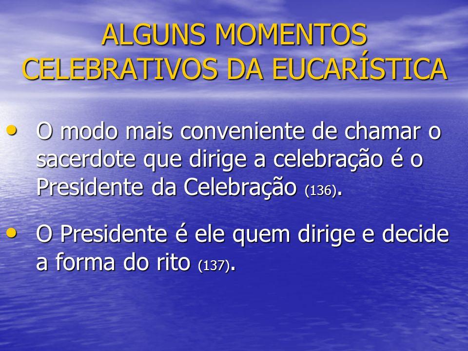 ALGUNS MOMENTOS CELEBRATIVOS DA EUCARÍSTICA O modo mais conveniente de chamar o sacerdote que dirige a celebração é o Presidente da Celebração (136).