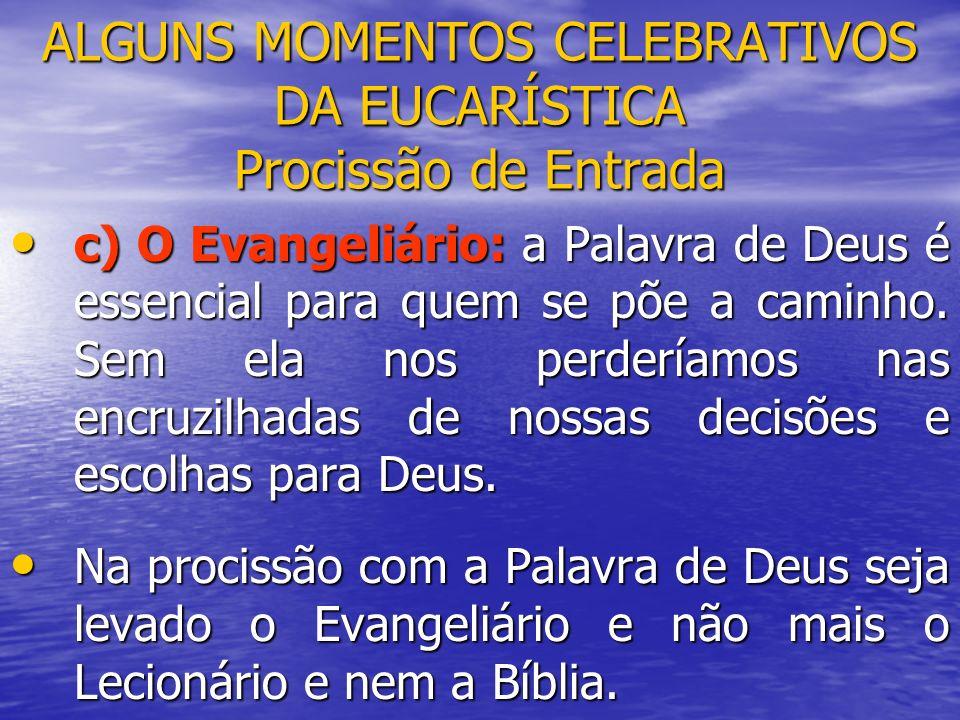 ALGUNS MOMENTOS CELEBRATIVOS DA EUCARÍSTICA Procissão de Entrada c) O Evangeliário: a Palavra de Deus é essencial para quem se põe a caminho. Sem ela
