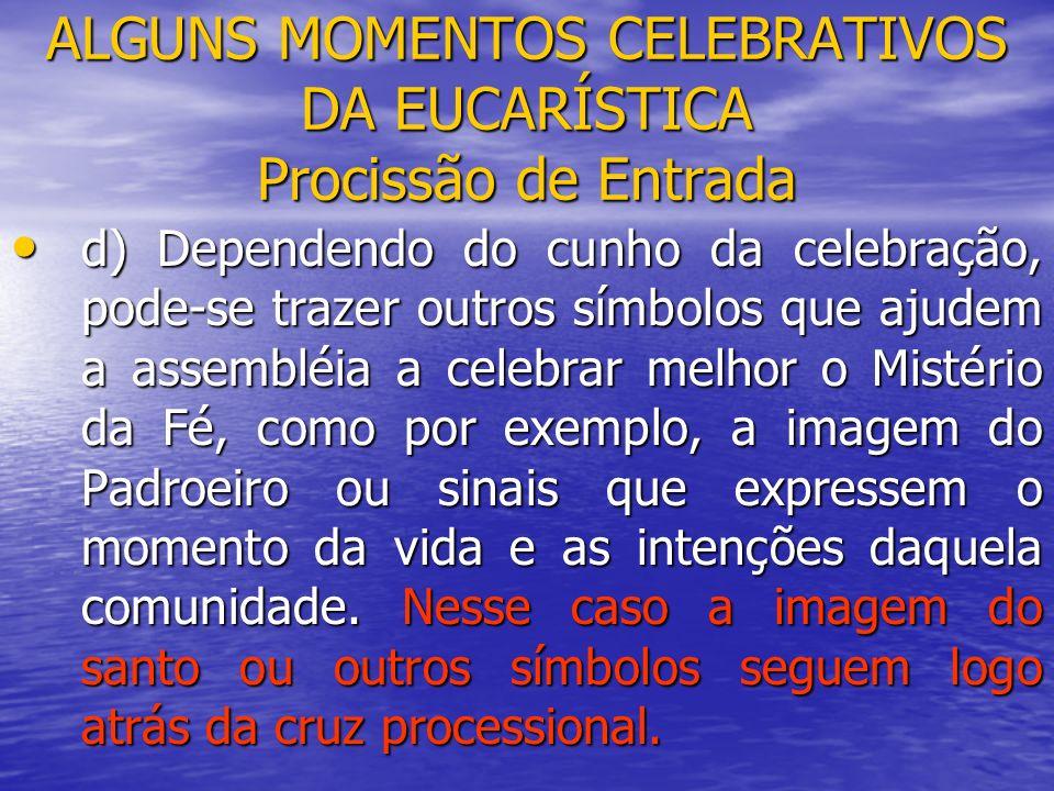 ALGUNS MOMENTOS CELEBRATIVOS DA EUCARÍSTICA Procissão de Entrada d) Dependendo do cunho da celebração, pode-se trazer outros símbolos que ajudem a ass