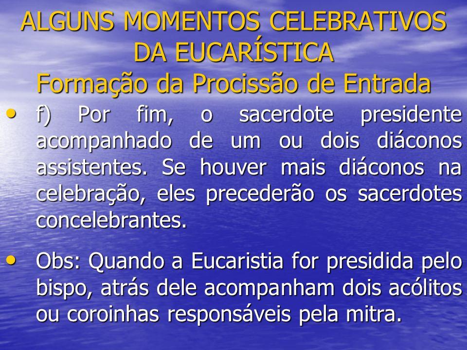 ALGUNS MOMENTOS CELEBRATIVOS DA EUCARÍSTICA Formação da Procissão de Entrada f) Por fim, o sacerdote presidente acompanhado de um ou dois diáconos ass
