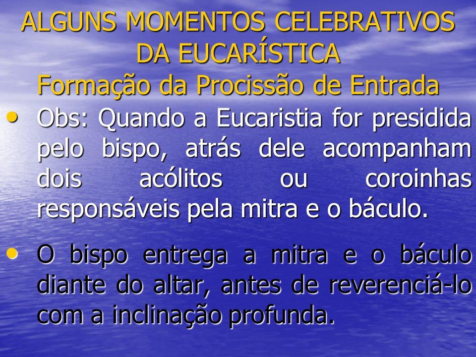 ALGUNS MOMENTOS CELEBRATIVOS DA EUCARÍSTICA Formação da Procissão de Entrada Obs: Quando a Eucaristia for presidida pelo bispo, atrás dele acompanham
