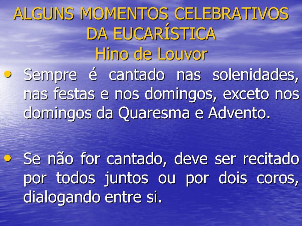 ALGUNS MOMENTOS CELEBRATIVOS DA EUCARÍSTICA Hino de Louvor Sempre é cantado nas solenidades, nas festas e nos domingos, exceto nos domingos da Quaresm