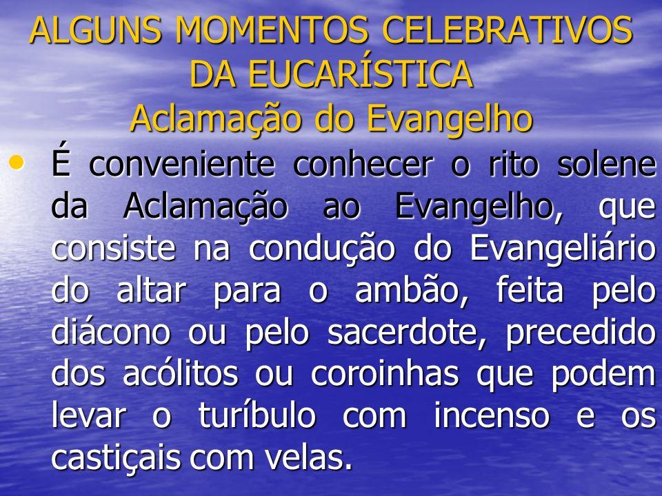 ALGUNS MOMENTOS CELEBRATIVOS DA EUCARÍSTICA Aclamação do Evangelho É conveniente conhecer o rito solene da Aclamação ao Evangelho, que consiste na con