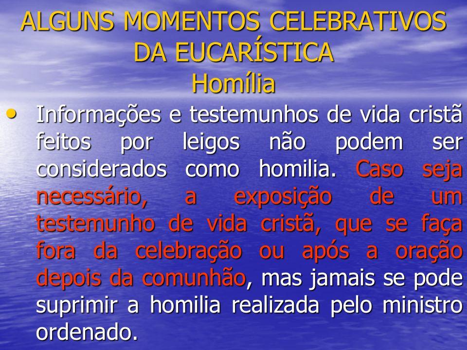 ALGUNS MOMENTOS CELEBRATIVOS DA EUCARÍSTICA Homília Informações e testemunhos de vida cristã feitos por leigos não podem ser considerados como homilia