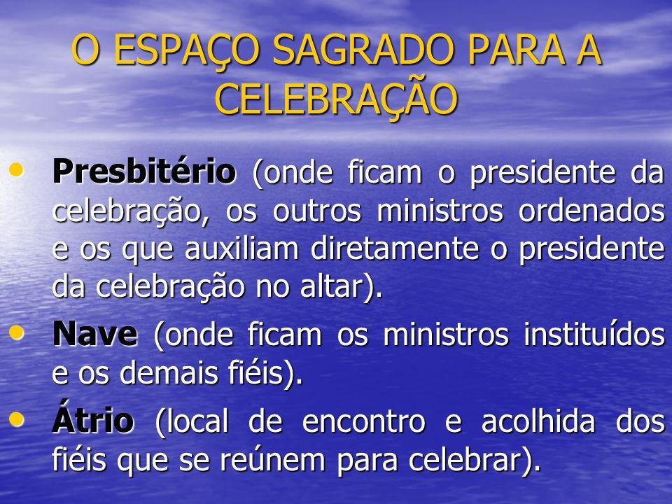 O ESPAÇO SAGRADO PARA A CELEBRAÇÃO Presbitério (onde ficam o presidente da celebração, os outros ministros ordenados e os que auxiliam diretamente o p