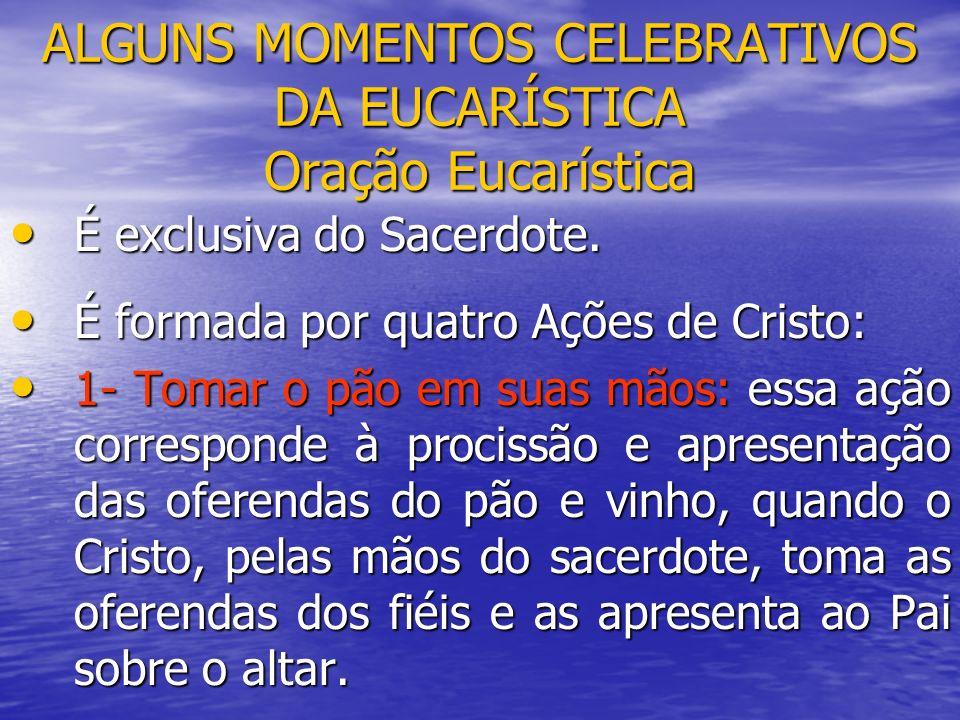 ALGUNS MOMENTOS CELEBRATIVOS DA EUCARÍSTICA Oração Eucarística É exclusiva do Sacerdote. É exclusiva do Sacerdote. É formada por quatro Ações de Crist
