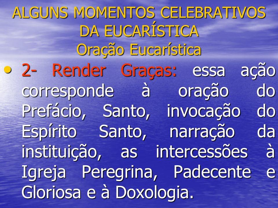ALGUNS MOMENTOS CELEBRATIVOS DA EUCARÍSTICA Oração Eucarística 2- Render Graças: essa ação corresponde à oração do Prefácio, Santo, invocação do Espír