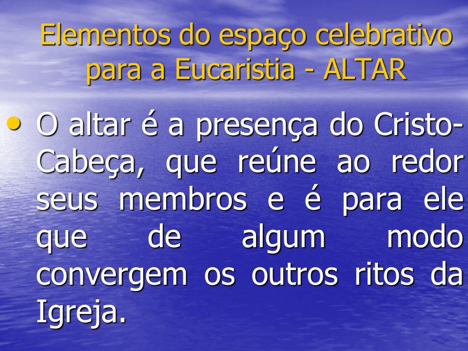 Elementos do espaço celebrativo para a Eucaristia - ALTAR O altar é a presença do Cristo- Cabeça, que reúne ao redor seus membros e é para ele que de