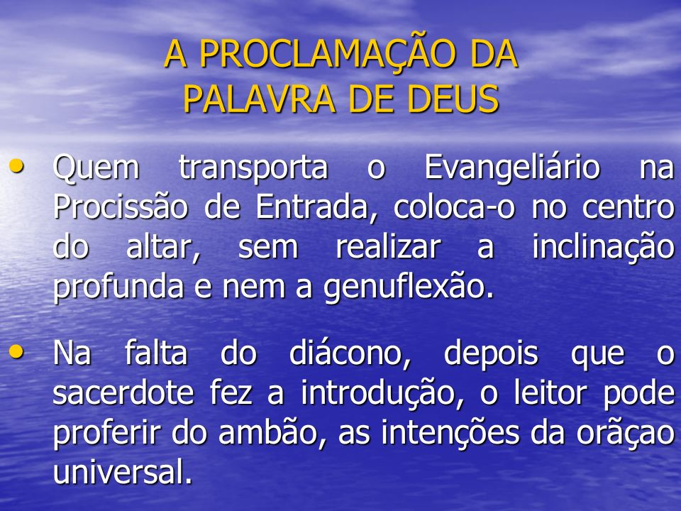 A PROCLAMAÇÃO DA PALAVRA DE DEUS Quem transporta o Evangeliário na Procissão de Entrada, coloca-o no centro do altar, sem realizar a inclinação profun