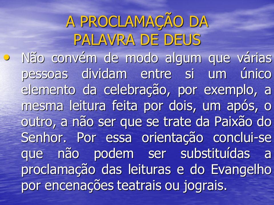 A PROCLAMAÇÃO DA PALAVRA DE DEUS Não convém de modo algum que várias pessoas dividam entre si um único elemento da celebração, por exemplo, a mesma le