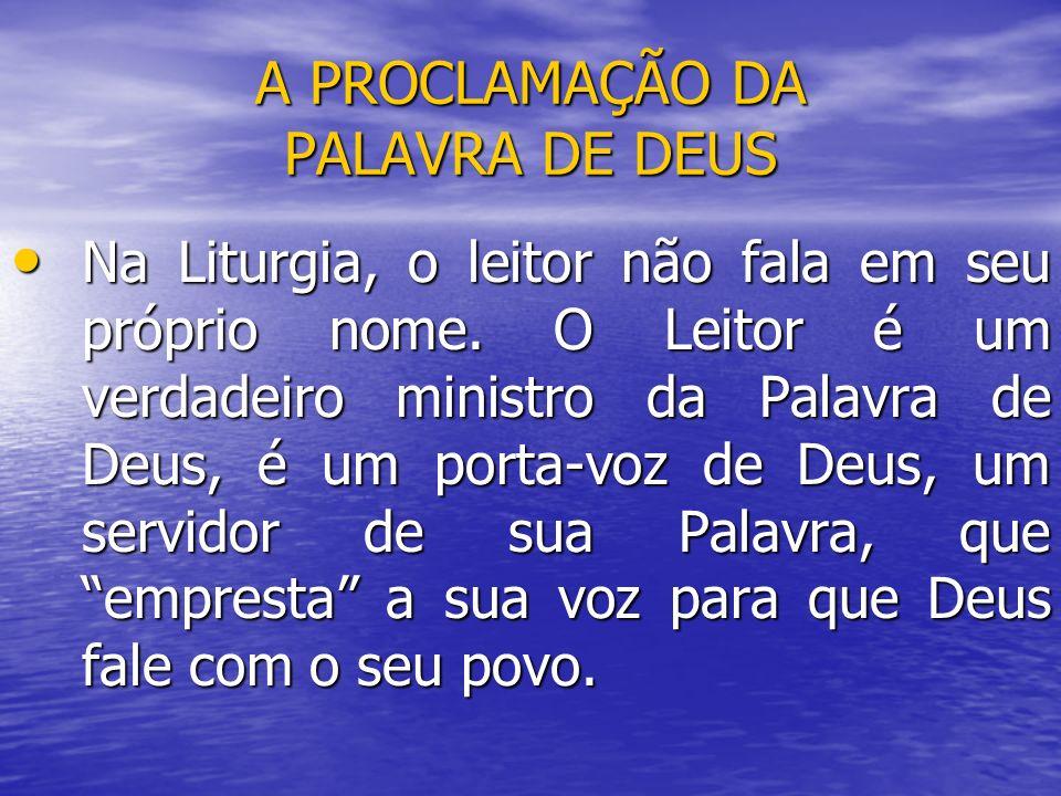 A PROCLAMAÇÃO DA PALAVRA DE DEUS Na Liturgia, o leitor não fala em seu próprio nome. O Leitor é um verdadeiro ministro da Palavra de Deus, é um porta-