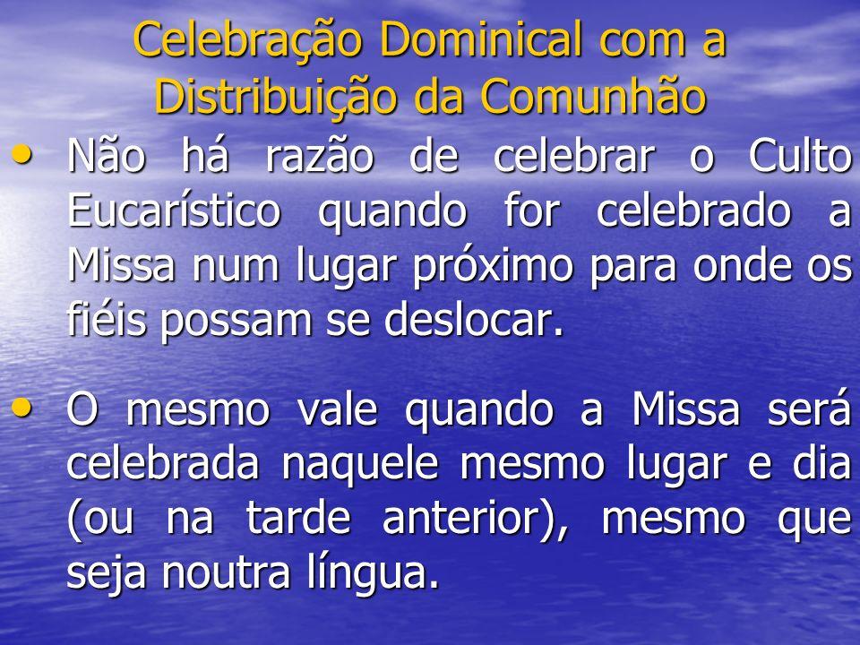 Celebração Dominical com a Distribuição da Comunhão Não há razão de celebrar o Culto Eucarístico quando for celebrado a Missa num lugar próximo para o
