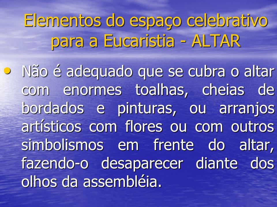 Elementos do espaço celebrativo para a Eucaristia - ALTAR Não é adequado que se cubra o altar com enormes toalhas, cheias de bordados e pinturas, ou a